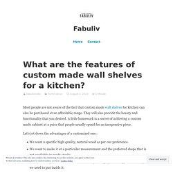 What are the features of custom made wall shelves for a kitchen?