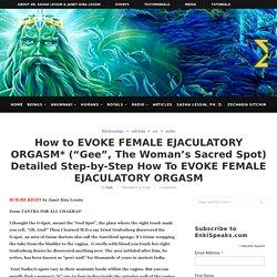 How To EVOKE FEMALE EJACULATORY ORGASM (WOMAN'S SACRED SPOT)