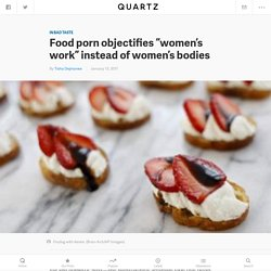 "Food porn and feminism: Food porn objectifies ""women's work"" instead of women's bodies — Quartz"