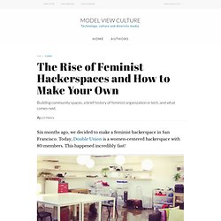 The Rise of Feminist Hackerspaces and How to Make Your Own, by Liz Henry