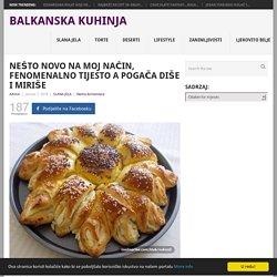 NEŠTO NOVO NA MOJ NAČIN, FENOMENALNO TIJESTO A POGAČA DIŠE I MIRIŠE - Balkanska Kuhinja