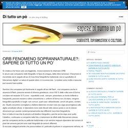ORB FENOMENO SOPRANNATURALE?: SAPERE DI TUTTO UN PO'