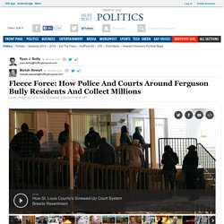 Fleece Force: How Police And Courts Around Ferguson Bully Residents And Collect Millions