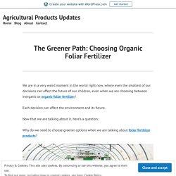 The Greener Path: Choosing Organic Foliar Fertilizer – Agricultural Products Updates