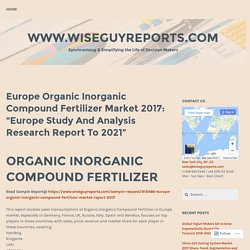"Europe Organic Inorganic Compound Fertilizer Market 2017: ""Europe Study And Analysis Research Report To 2021"" – www.wiseguyreports.com"