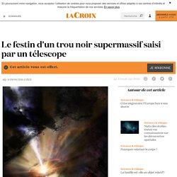 Le festin d'un trou noir supermassif saisi par un télescope - La Croix