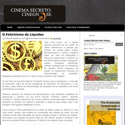 O Fetichismo da Liquidez ~ Cinema Secreto: Cinegnose