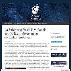La fetichización de la violencia contra las mujeres en las distopías feministas – La Nave Invisible