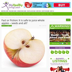 Fact or Fiction: It is safe to juice whole apples - seeds and all?