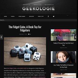 The Fidget Cube, A Desk Toy For Fidgeters - Geekologie