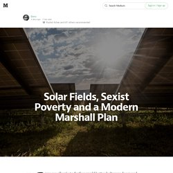 Solar Fields, Sexist Poverty and a Modern Marshall Plan