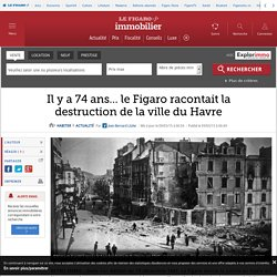 Il y a 74 ans… le Figaro racontait la destruction de la ville du Havre