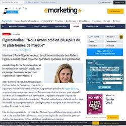 """FigaroMedias : """"Nous avons créé en 2014 plus de 70 plateformes de marque"""""""