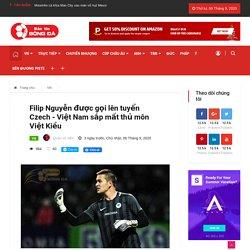 Filip Nguyễn được gọi lên tuyển Czech - Việt Nam sắp mất thủ môn Việt Kiều - Bantinbongda.net