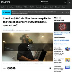 Could an $800 air filter be a cheap fix for the threat of airborne COVID in hotel quarantine?