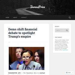 Dems shift financial debate to spotlight Trump's empire – JamesPrice