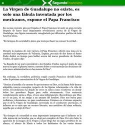Segundo Financiero: La Virgen de Guadalupe no existe, es solo una fábula inventada por los mexicanos, expone el Papa Francisco