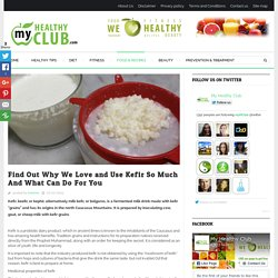 Find Out Why We Love and Use Kefir So Much And What Can Do For You