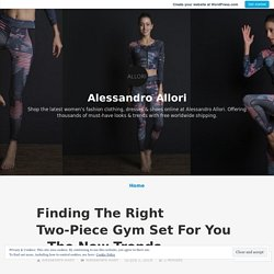 Finding The Right Two-Piece Gym Set For You – The New Trends – Alessandro Allori