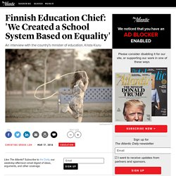 Finnish Education Chief: 'We Created a School System Based on Equality' - Christine Gross-Loh
