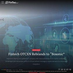 "Fintech OTCXN Rebrands To ""Bosonic"""