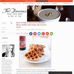 What To Make A Fireman For Breakfast: Pilsner Waffles with Amber Ale Caramel Sauce