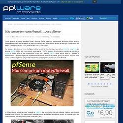 Não compre um router/firewalll….Use o pfSense