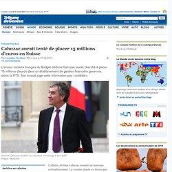 Fraude fiscale: Cahuzac aurait tenté de placer 15 millions d'euros en Suisse - News Monde: Europe