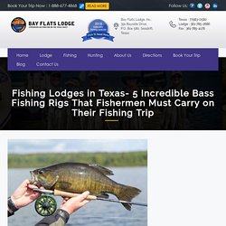 Fishing Lodges in Texas- 5 Incredible Bass Fishing Rigs That Fishermen Must Carry on Their Fishing Trip