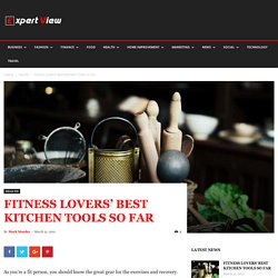 Fitness Lovers' Best Kitchen Tools So Far