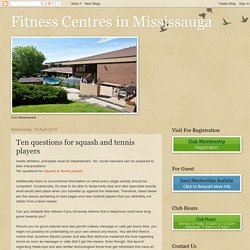 Fitness Centres in Mississauga: Ten questions for squash and tennis players