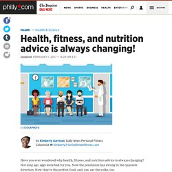 Health, fitness, and nutrition advice is always changing!