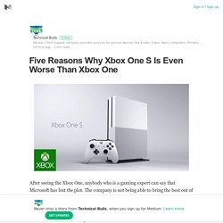 Five Reasons Why Xbox One S Is Even Worse Than Xbox One