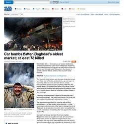 Car bombs flatten Baghdad's oldest market; at least 78 killed