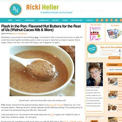Flash in the Pan: Flavored Nut Butters for the Rest of Us (Walnut-Cacao Nib & More)