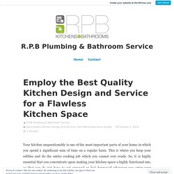 Employ the Best Quality Kitchen Design and Service for a Flawless Kitchen Space – R.P.B Plumbing & Bathroom Service