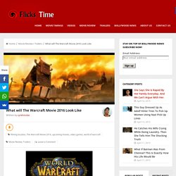 What will The Warcraft Movie 2016 Look Like - Flickstime BlogFlickstime Blog