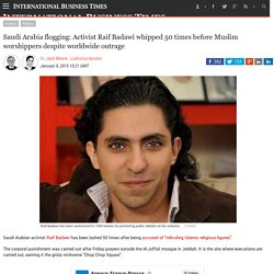 Saudi Arabia flogging: Activist Raif Badawi whipped 50 times before Muslim worshippers despite worldwide outrage