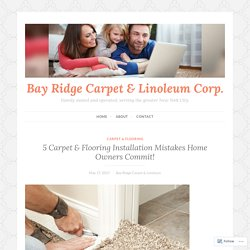 5 Carpet & Flooring Installation Mistakes Home Owners Commit! – Bay Ridge Carpet & Linoleum Corp.