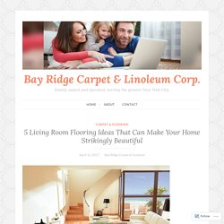 5 Living Room Flooring Ideas That Can Make Your Home Strikingly Beautiful – Bay Ridge Carpet & Linoleum Corp.