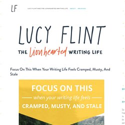 Focus On This When Your Writing Life Feels Cramped, Musty, and Stale — Lucy Flint