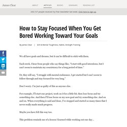 How to Stay Focused When You Get Bored Working Toward Your Goals - James Clear