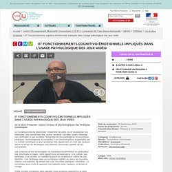 07 Fonctionnements cognitivo-émotionnels impliqués dans l'usage pathologique des jeux vidéo - Centre d'Enseignement Multimédia Universitaire (C.E.M.U.) Université de Caen Basse-Normandie