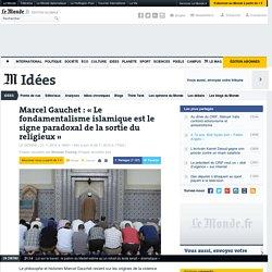 Marcel Gauchet : «Le fondamentalisme islamique est le signe paradoxal de la sortie du religieux»