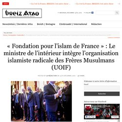 «Fondation pour l'islam de France» : Le ministre de l'intérieur intègre l'organisation islamiste radicale des Frères Musulmans (UOIF)