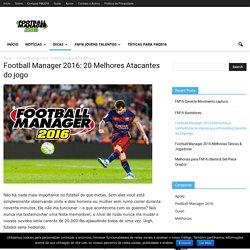 Football Manager 2016: 20 Melhores Atacantes do jogo - FM 2016