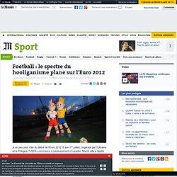 Football : le spectre du hooliganisme plane sur l'Euro 2012