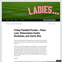 Friday Football Foodie – Pizza Loaf, Watermelon-Vodka Slushlees, and Garlic Bits