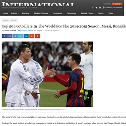 Top 50 Footballers In The World For The 2014-2015 Season; Messi, Ronaldo, Or Suárez Best Player?