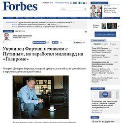 Украинец Фирташ незнаком с Путиным, но заработал миллиард на «Газпроме»
